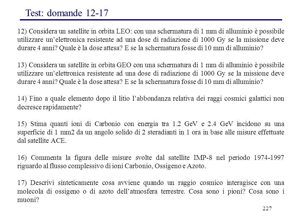 227 12) Considera un satellite in orbita LEO: con una schermatura di 1 mm di alluminio è possibile utilizzare un'elettronica resistente ad una dose di