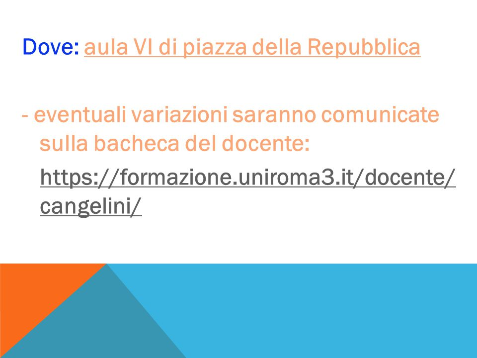 Dove: aula VI di piazza della Repubblica - eventuali variazioni saranno comunicate sulla bacheca del docente: https://formazione.uniroma3.it/docente/