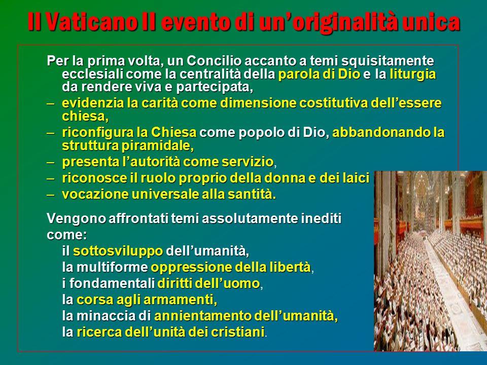 5 Il Vaticano II evento di un'originalità unica Per la prima volta, un Concilio accanto a temi squisitamente ecclesiali come la centralità dellaparola di Dio elaliturgia da rendereviva e partecipata, Per la prima volta, un Concilio accanto a temi squisitamente ecclesiali come la centralità della parola di Dio e la liturgia da rendere viva e partecipata, –evidenzia la carità come dimensione costitutiva dell'essere chiesa, –riconfigura la Chiesa come popolo di Dio, abbandonando la strutturapiramidale, –riconfigura la Chiesa come popolo di Dio, abbandonando la struttura piramidale, –presenta l'autorità come servizio –presenta l'autorità come servizio, –riconosce il ruolo proprio della donna e dei laici –vocazione universale alla santità.