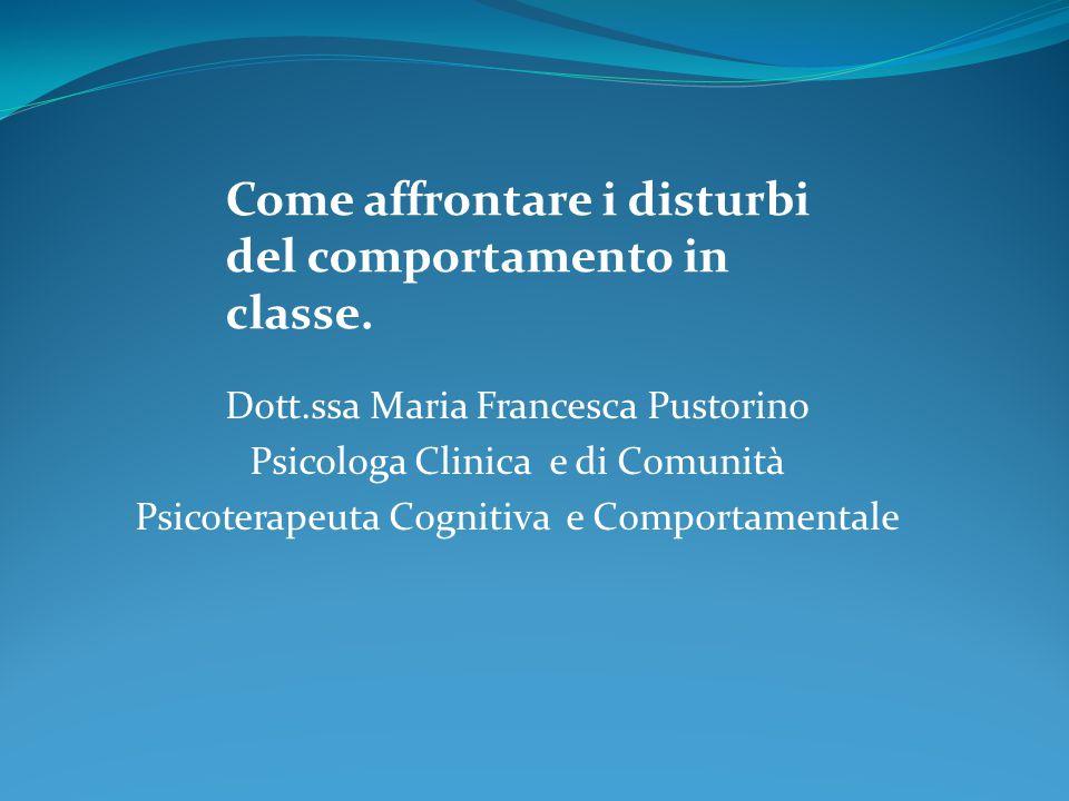 Dott.ssa Maria Francesca Pustorino Psicologa Clinica e di Comunità Psicoterapeuta Cognitiva e Comportamentale Come affrontare i disturbi del comportam