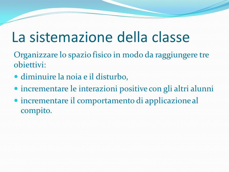 La sistemazione della classe Organizzare lo spazio fisico in modo da raggiungere tre obiettivi: diminuire la noia e il disturbo, incrementare le inter