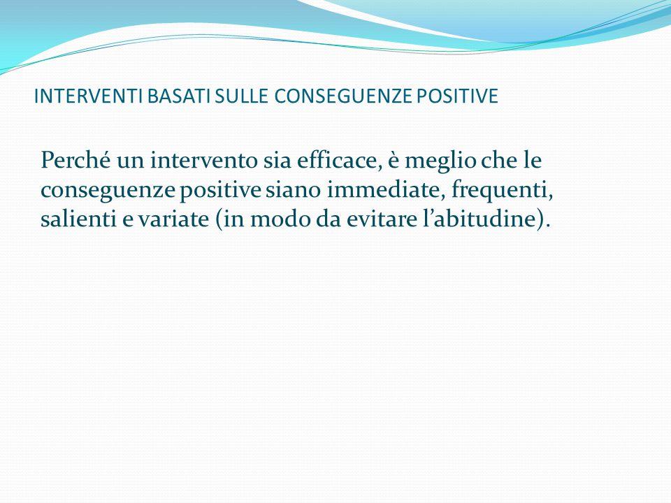 INTERVENTI BASATI SULLE CONSEGUENZE POSITIVE Perché un intervento sia efficace, è meglio che le conseguenze positive siano immediate, frequenti, salie