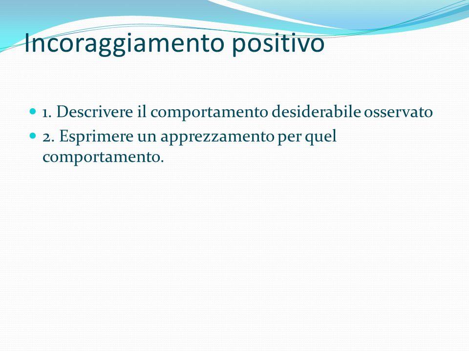 Incoraggiamento positivo 1. Descrivere il comportamento desiderabile osservato 2. Esprimere un apprezzamento per quel comportamento.