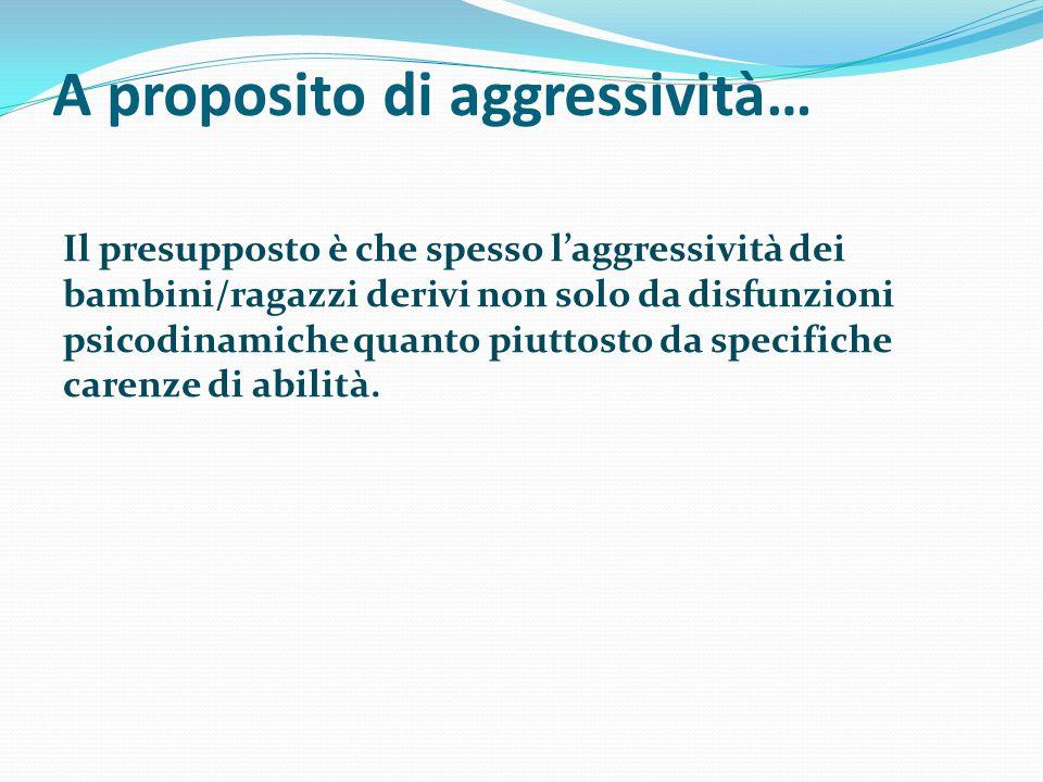 A proposito di aggressività… Il presupposto è che spesso l'aggressività dei bambini/ragazzi derivi non solo da disfunzioni psicodinamiche quanto piutt