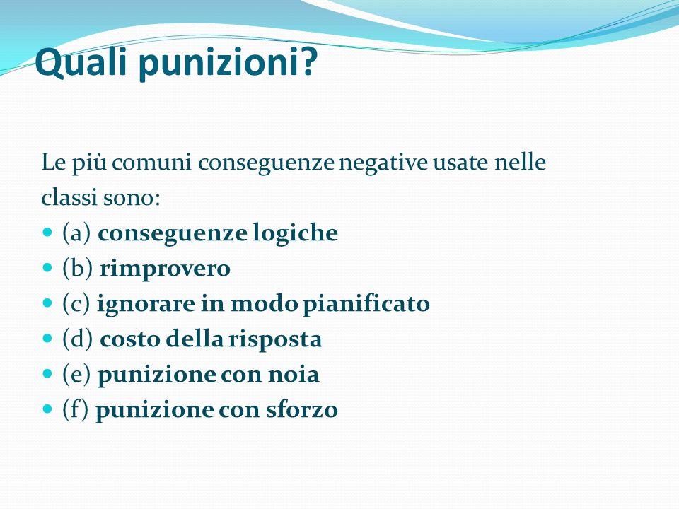 Quali punizioni? Le più comuni conseguenze negative usate nelle classi sono: (a) conseguenze logiche (b) rimprovero (c) ignorare in modo pianificato (