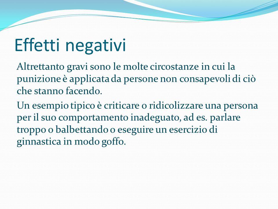 Effetti negativi Altrettanto gravi sono le molte circostanze in cui la punizione è applicata da persone non consapevoli di ciò che stanno facendo. Un