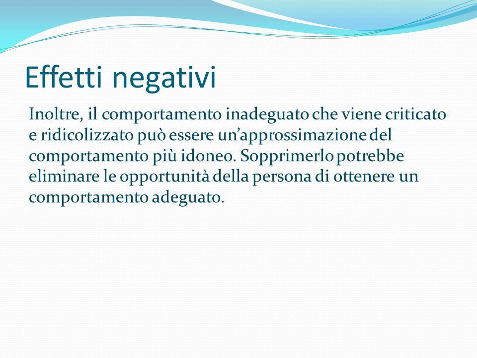 Effetti negativi Inoltre, il comportamento inadeguato che viene criticato e ridicolizzato può essere un'approssimazione del comportamento più idoneo.