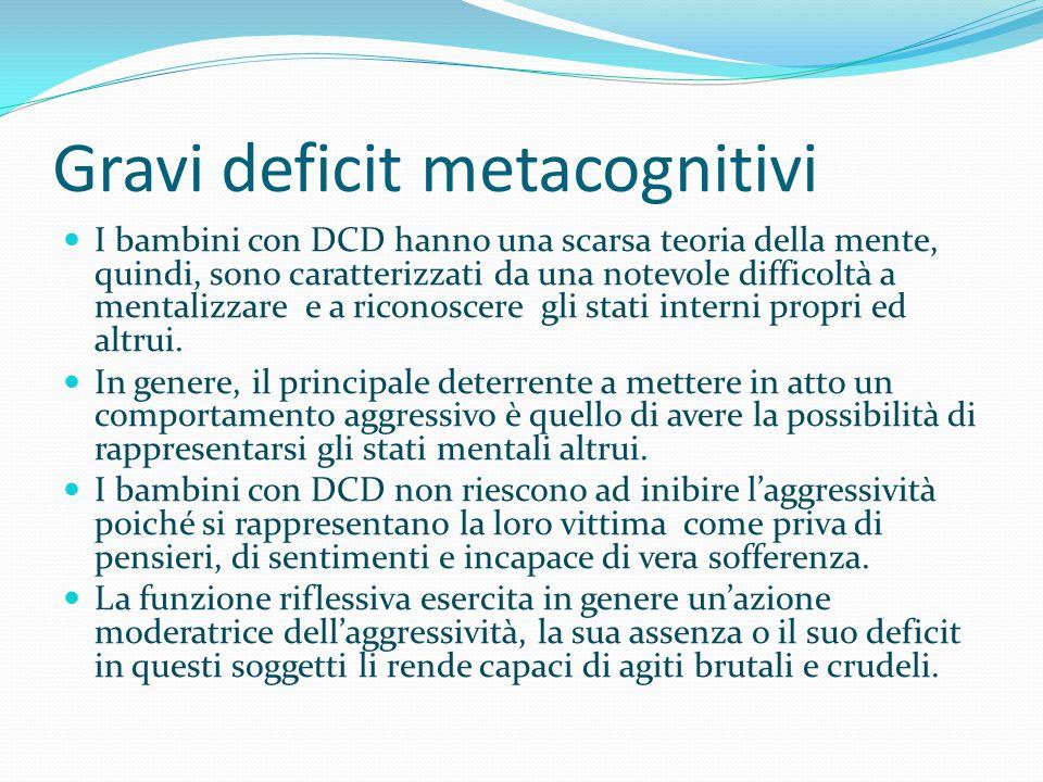Gravi deficit metacognitivi I bambini con DCD hanno una scarsa teoria della mente, quindi, sono caratterizzati da una notevole difficoltà a mentalizza