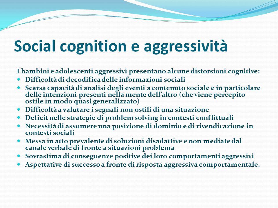 Social cognition e aggressività I bambini e adolescenti aggressivi presentano alcune distorsioni cognitive: Difficoltà di decodifica delle informazion