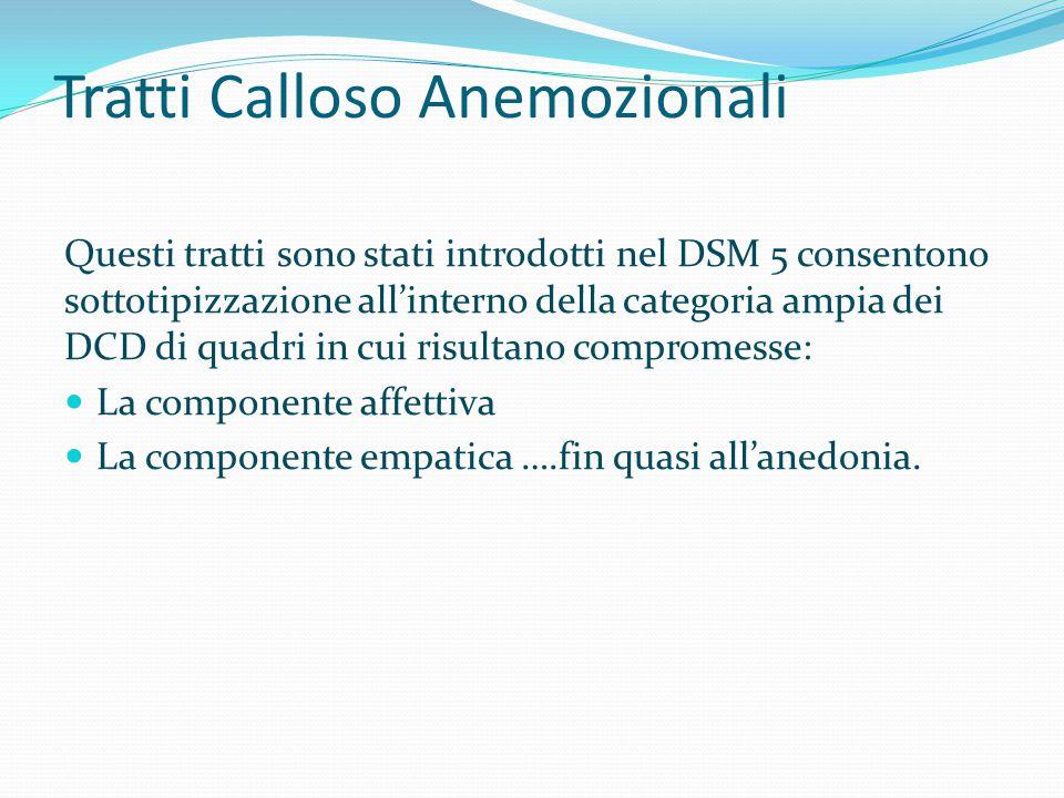 Tratti Calloso Anemozionali Questi tratti sono stati introdotti nel DSM 5 consentono sottotipizzazione all'interno della categoria ampia dei DCD di qu