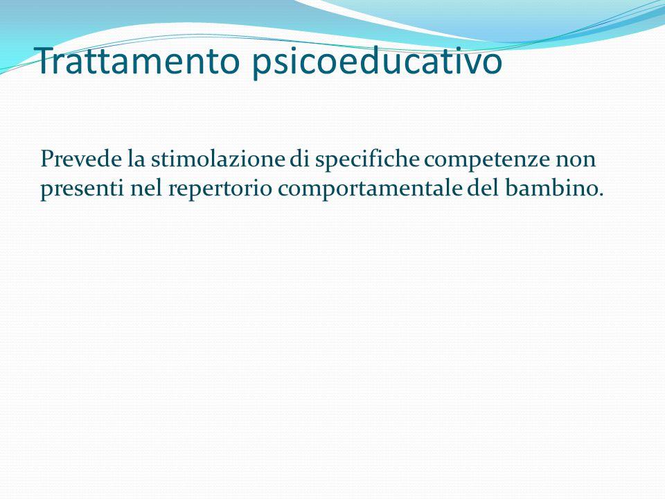 Trattamento psicoeducativo Prevede la stimolazione di specifiche competenze non presenti nel repertorio comportamentale del bambino.