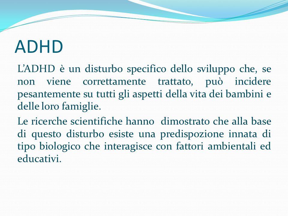 ADHD L'ADHD è un disturbo specifico dello sviluppo che, se non viene correttamente trattato, può incidere pesantemente su tutti gli aspetti della vita
