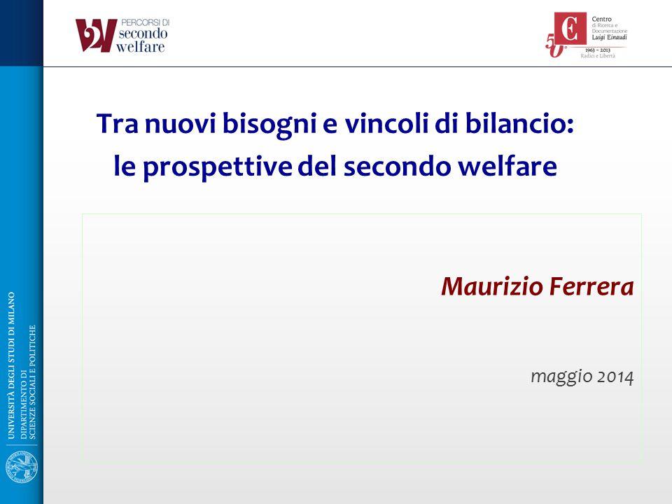 Maurizio Ferrera maggio 2014 Tra nuovi bisogni e vincoli di bilancio: le prospettive del secondo welfare