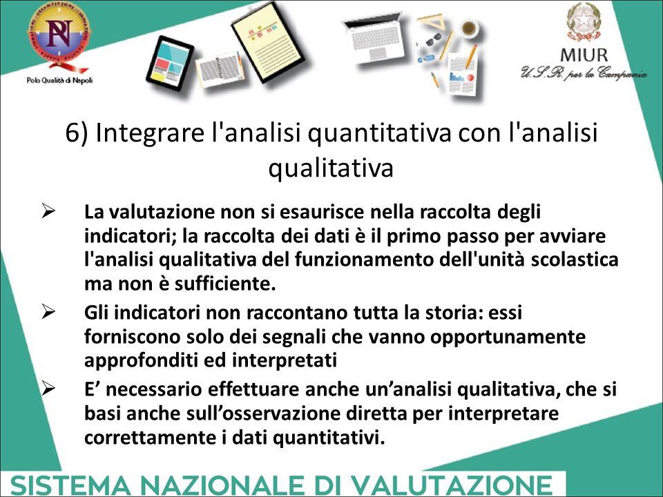 6) Integrare l'analisi quantitativa con l'analisi qualitativa  La valutazione non si esaurisce nella raccolta degli indicatori; la raccolta dei dati