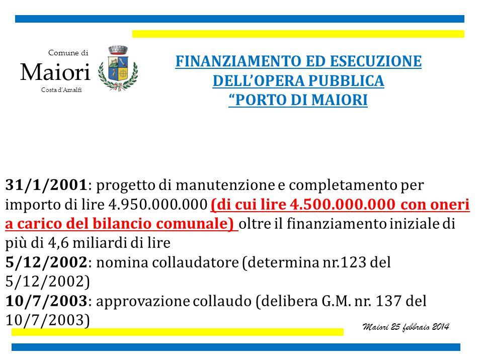 Comune di Maiori Costa d'Amalfi Maiori 25 febbraio 2014 FINANZIAMENTO ED ESECUZIONE DELL'OPERA PUBBLICA PORTO DI MAIORI 31/1/2001: progetto di manutenzione e completamento per importo di lire 4.950.000.000 (di cui lire 4.500.000.000 con oneri a carico del bilancio comunale) oltre il finanziamento iniziale di più di 4,6 miliardi di lire 5/12/2002: nomina collaudatore (determina nr.123 del 5/12/2002) 10/7/2003: approvazione collaudo (delibera G.M.
