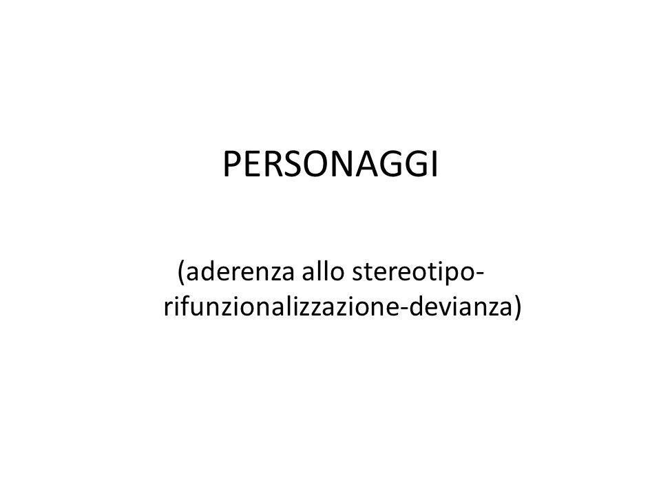 PERSONAGGI (aderenza allo stereotipo- rifunzionalizzazione-devianza)