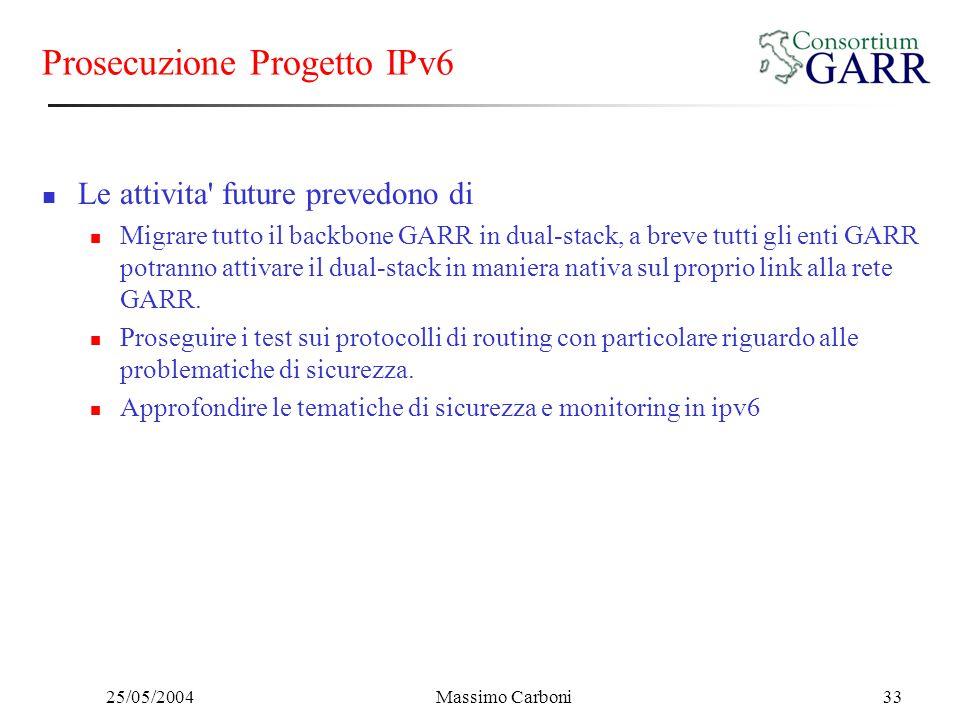 25/05/2004Massimo Carboni33 Prosecuzione Progetto IPv6 Le attivita' future prevedono di Migrare tutto il backbone GARR in dual-stack, a breve tutti gl