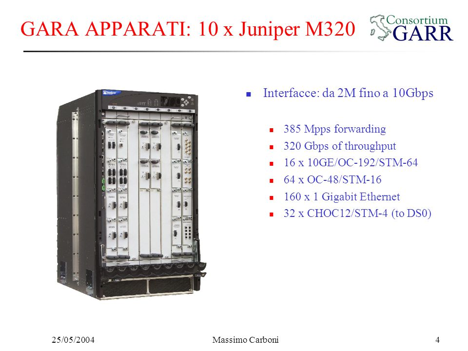 25/05/2004Massimo Carboni4 GARA APPARATI: 10 x Juniper M320 Interfacce: da 2M fino a 10Gbps 385 Mpps forwarding 320 Gbps of throughput 16 x 10GE/OC-192/STM-64 64 x OC-48/STM-16 160 x 1 Gigabit Ethernet 32 x CHOC12/STM-4 (to DS0)
