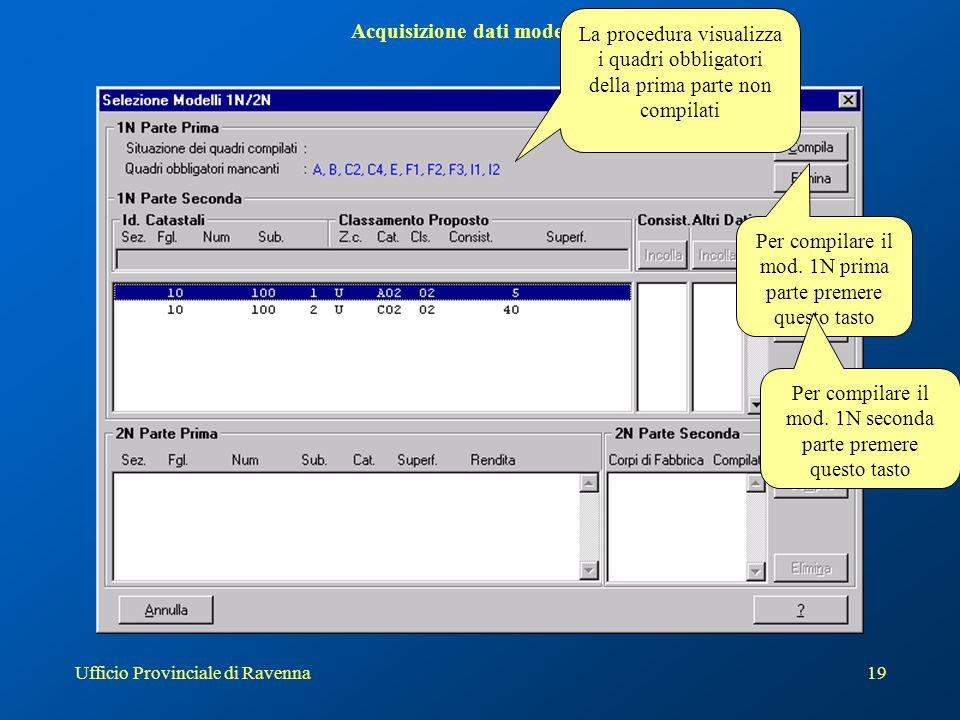Ufficio Provinciale di Ravenna19 Acquisizione dati modello 1N La procedura visualizza i quadri obbligatori della prima parte non compilati Per compila