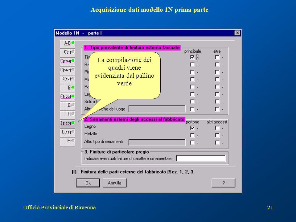 Ufficio Provinciale di Ravenna21 Acquisizione dati modello 1N prima parte La compilazione dei quadri viene evidenziata dal pallino verde