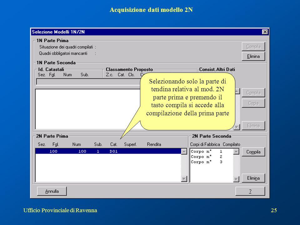 Ufficio Provinciale di Ravenna25 Acquisizione dati modello 2N Selezionando solo la parte di tendina relativa al mod. 2N parte prima e premendo il tast