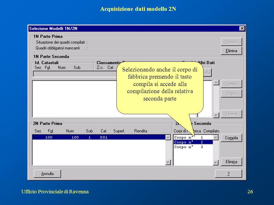 Ufficio Provinciale di Ravenna26 Acquisizione dati modello 2N Selezionando anche il corpo di fabbrica premendo il tasto compila si accede alla compilazione della relativa seconda parte