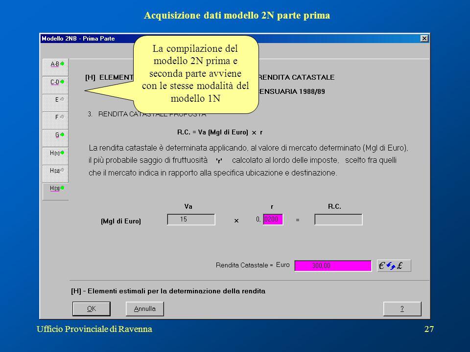 Ufficio Provinciale di Ravenna27 Acquisizione dati modello 2N parte prima La compilazione del modello 2N prima e seconda parte avviene con le stesse modalità del modello 1N