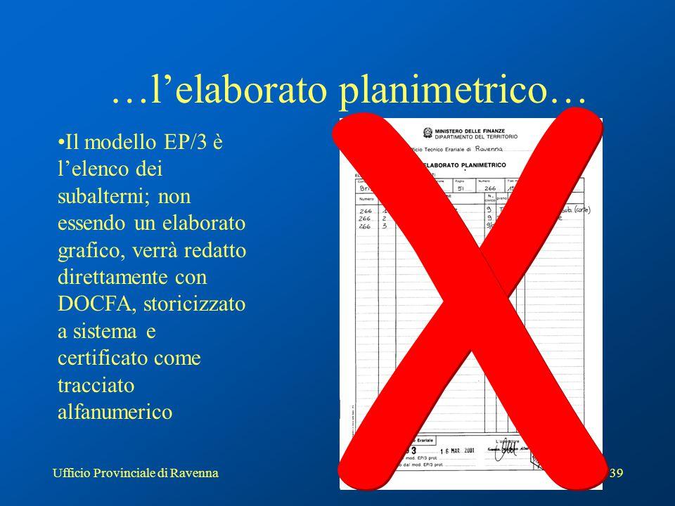 Ufficio Provinciale di Ravenna39 …l'elaborato planimetrico… Il modello EP/3 è l'elenco dei subalterni; non essendo un elaborato grafico, verrà redatto direttamente con DOCFA, storicizzato a sistema e certificato come tracciato alfanumerico