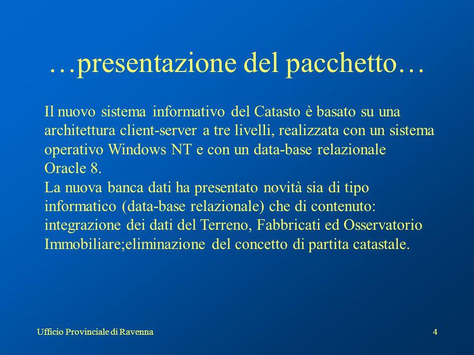 Ufficio Provinciale di Ravenna4 …presentazione del pacchetto… Il nuovo sistema informativo del Catasto è basato su una architettura client-server a tre livelli, realizzata con un sistema operativo Windows NT e con un data-base relazionale Oracle 8.