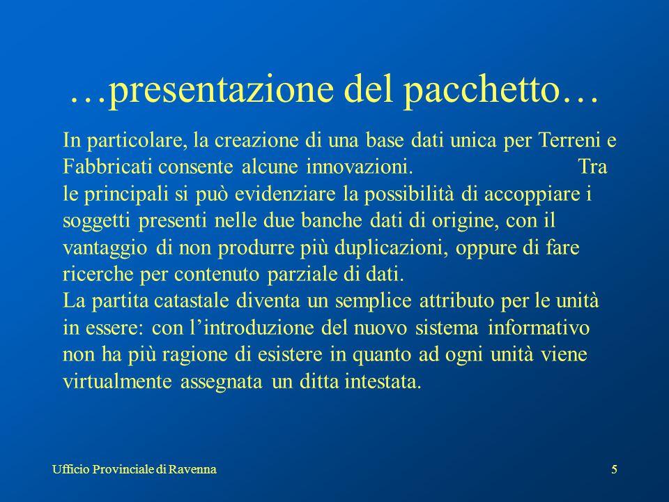 Ufficio Provinciale di Ravenna5 …presentazione del pacchetto… In particolare, la creazione di una base dati unica per Terreni e Fabbricati consente alcune innovazioni.