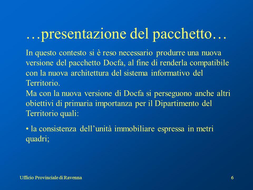Ufficio Provinciale di Ravenna6 …presentazione del pacchetto… In questo contesto si è reso necessario produrre una nuova versione del pacchetto Docfa, al fine di renderla compatibile con la nuova architettura del sistema informativo del Territorio.