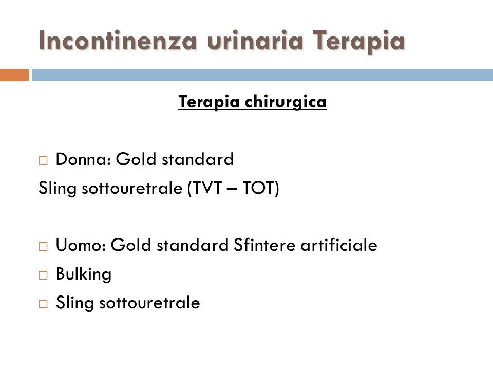 Terapia chirurgica  Donna: Gold standard Sling sottouretrale (TVT – TOT)  Uomo: Gold standard Sfintere artificiale  Bulking  Sling sottouretrale Incontinenza urinaria Terapia