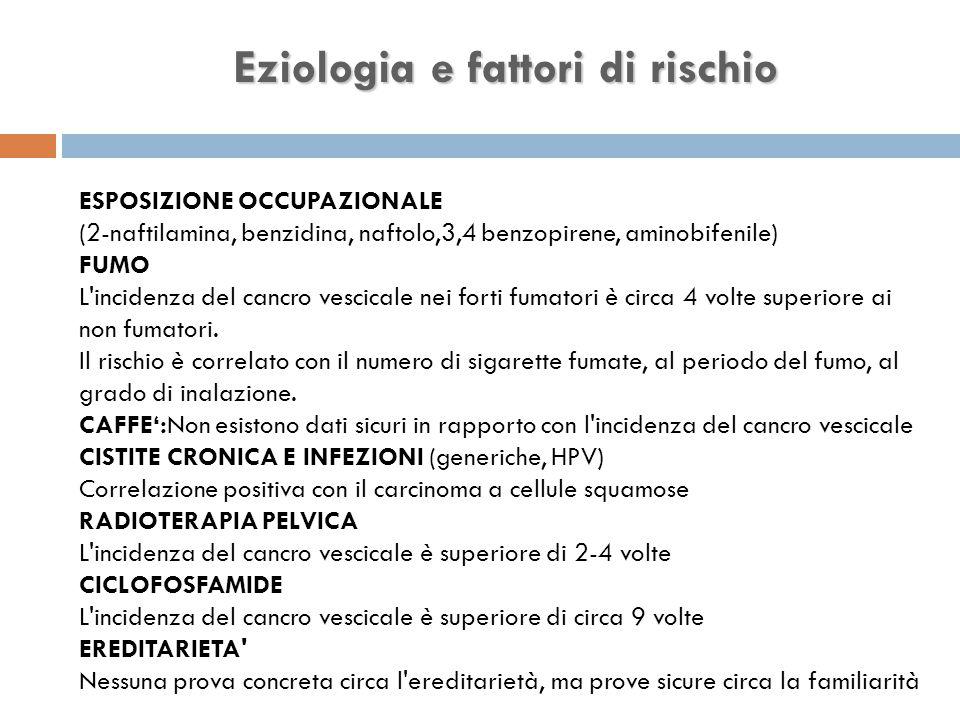 Eziologia e fattori di rischio ESPOSIZIONE OCCUPAZIONALE (2-naftilamina, benzidina, naftolo,3,4 benzopirene, aminobifenile) FUMO L incidenza del cancro vescicale nei forti fumatori è circa 4 volte superiore ai non fumatori.