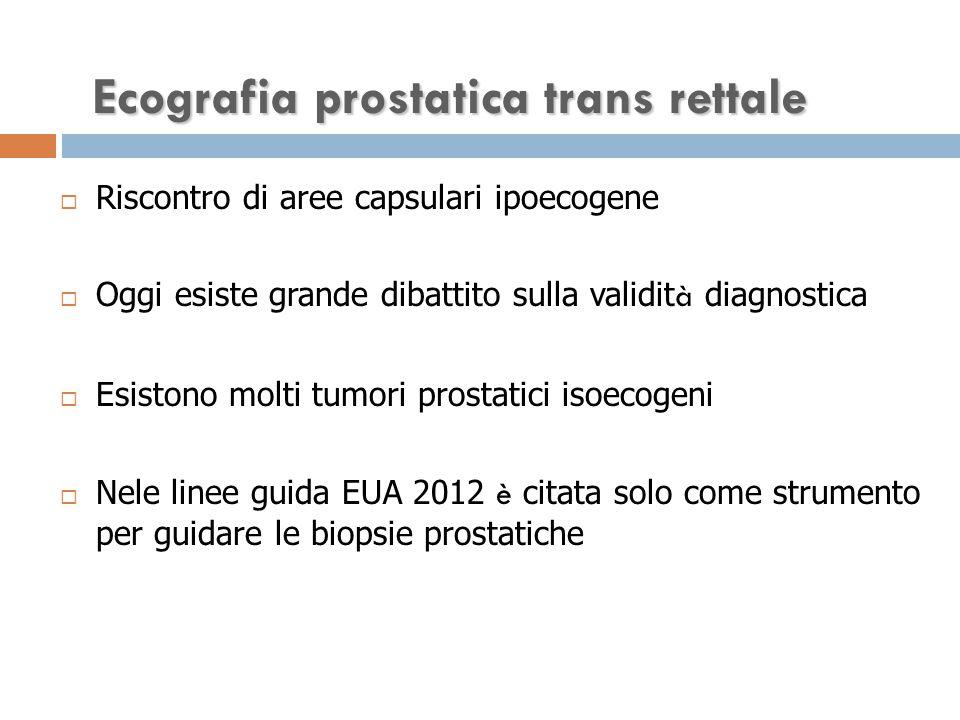 Ecografia prostatica trans rettale  Riscontro di aree capsulari ipoecogene  Oggi esiste grande dibattito sulla validit à diagnostica  Esistono molti tumori prostatici isoecogeni  Nele linee guida EUA 2012 è citata solo come strumento per guidare le biopsie prostatiche