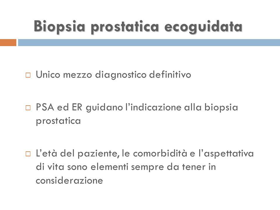 Biopsia prostatica ecoguidata  Unico mezzo diagnostico definitivo  PSA ed ER guidano l'indicazione alla biopsia prostatica  L'età del paziente, le comorbidità e l'aspettativa di vita sono elementi sempre da tener in considerazione