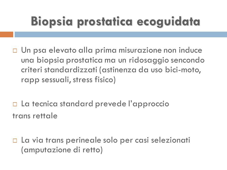 Biopsia prostatica ecoguidata  Un psa elevato alla prima misurazione non induce una biopsia prostatica ma un ridosaggio sencondo criteri standardizzati (astinenza da uso bici-moto, rapp sessuali, stress fisico)  La tecnica standard prevede l'approccio trans rettale  La via trans perineale solo per casi selezionati (amputazione di retto)
