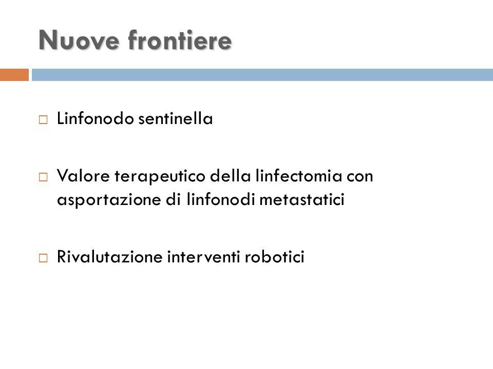 Nuove frontiere  Linfonodo sentinella  Valore terapeutico della linfectomia con asportazione di linfonodi metastatici  Rivalutazione interventi robotici