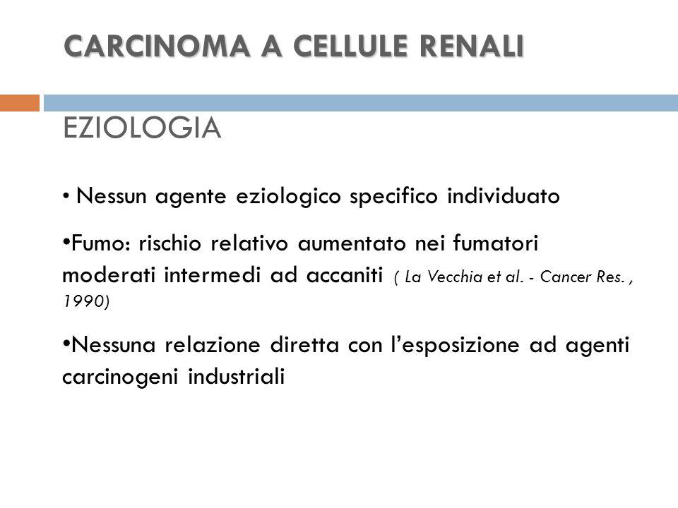CARCINOMA A CELLULE RENALI CARCINOMA A CELLULE RENALI EZIOLOGIA Nessun agente eziologico specifico individuato Fumo: rischio relativo aumentato nei fumatori moderati intermedi ad accaniti ( La Vecchia et al.