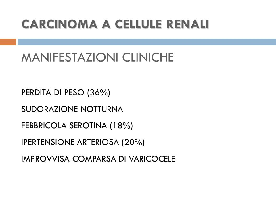 CARCINOMA A CELLULE RENALI CARCINOMA A CELLULE RENALI MANIFESTAZIONI CLINICHE PERDITA DI PESO (36%) SUDORAZIONE NOTTURNA FEBBRICOLA SEROTINA (18%) IPERTENSIONE ARTERIOSA (20%) IMPROVVISA COMPARSA DI VARICOCELE