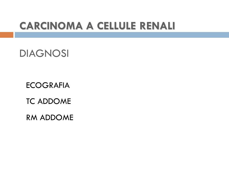 CARCINOMA A CELLULE RENALI CARCINOMA A CELLULE RENALI DIAGNOSI ECOGRAFIA TC ADDOME RM ADDOME