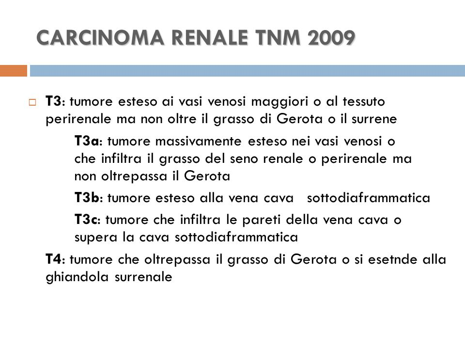 CARCINOMA RENALE TNM 2009  T3: tumore esteso ai vasi venosi maggiori o al tessuto perirenale ma non oltre il grasso di Gerota o il surrene T3a: tumore massivamente esteso nei vasi venosi o che infiltra il grasso del seno renale o perirenale ma non oltrepassa il Gerota T3b: tumore esteso alla vena cava sottodiaframmatica T3c: tumore che infiltra le pareti della vena cava o supera la cava sottodiaframmatica T4: tumore che oltrepassa il grasso di Gerota o si esetnde alla ghiandola surrenale
