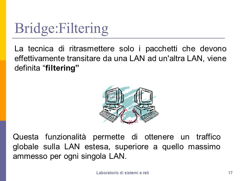 17 Bridge:Filtering La tecnica di ritrasmettere solo i pacchetti che devono effettivamente transitare da una LAN ad un altra LAN, viene definita filtering Questa funzionalità permette di ottenere un traffico globale sulla LAN estesa, superiore a quello massimo ammesso per ogni singola LAN.