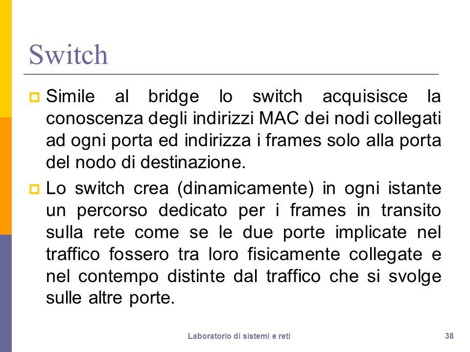 38 Switch  Simile al bridge lo switch acquisisce la conoscenza degli indirizzi MAC dei nodi collegati ad ogni porta ed indirizza i frames solo alla porta del nodo di destinazione.