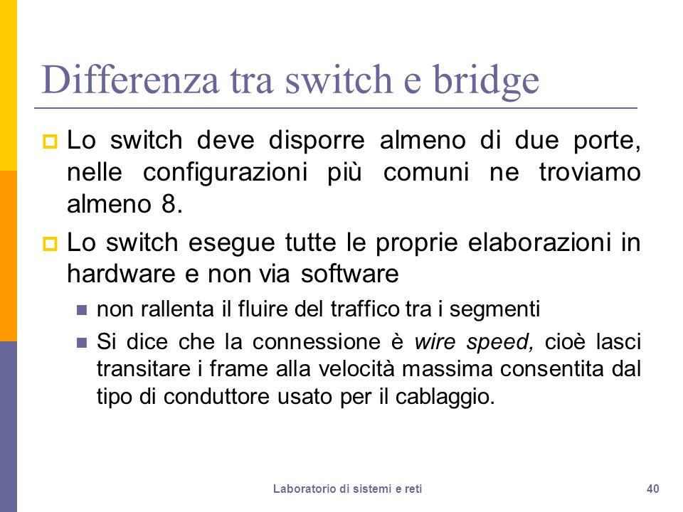 40 Differenza tra switch e bridge  Lo switch deve disporre almeno di due porte, nelle configurazioni più comuni ne troviamo almeno 8.