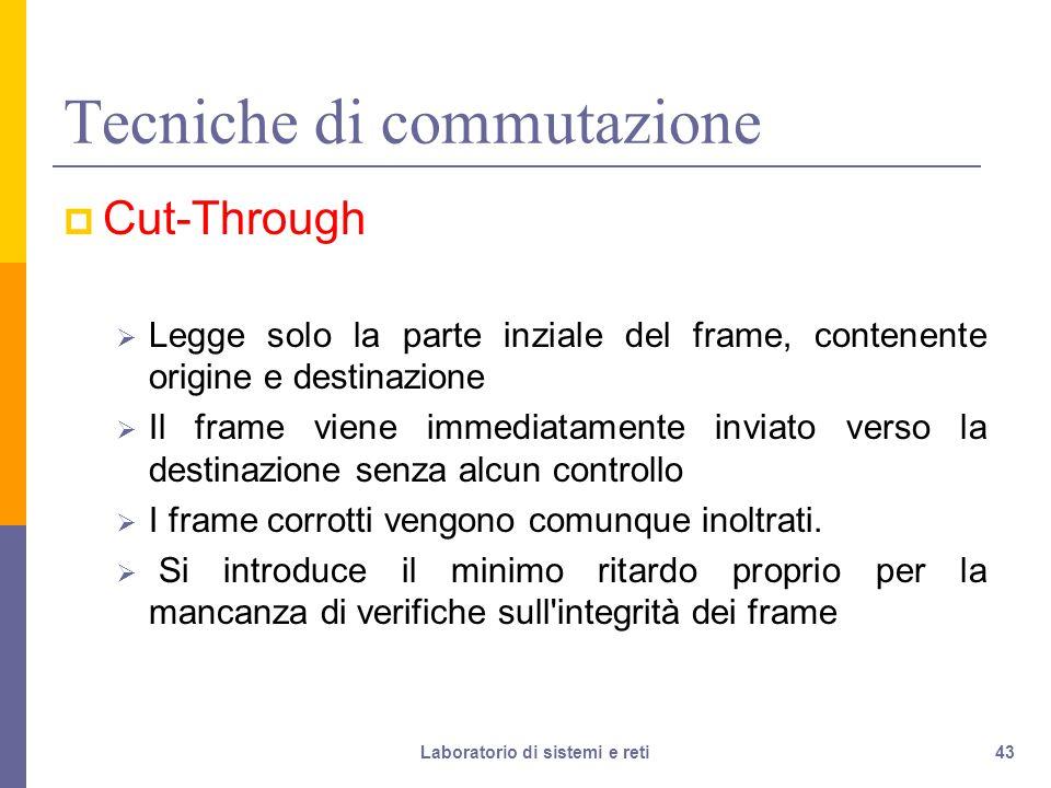 43 Tecniche di commutazione  Cut-Through  Legge solo la parte inziale del frame, contenente origine e destinazione  Il frame viene immediatamente inviato verso la destinazione senza alcun controllo  I frame corrotti vengono comunque inoltrati.