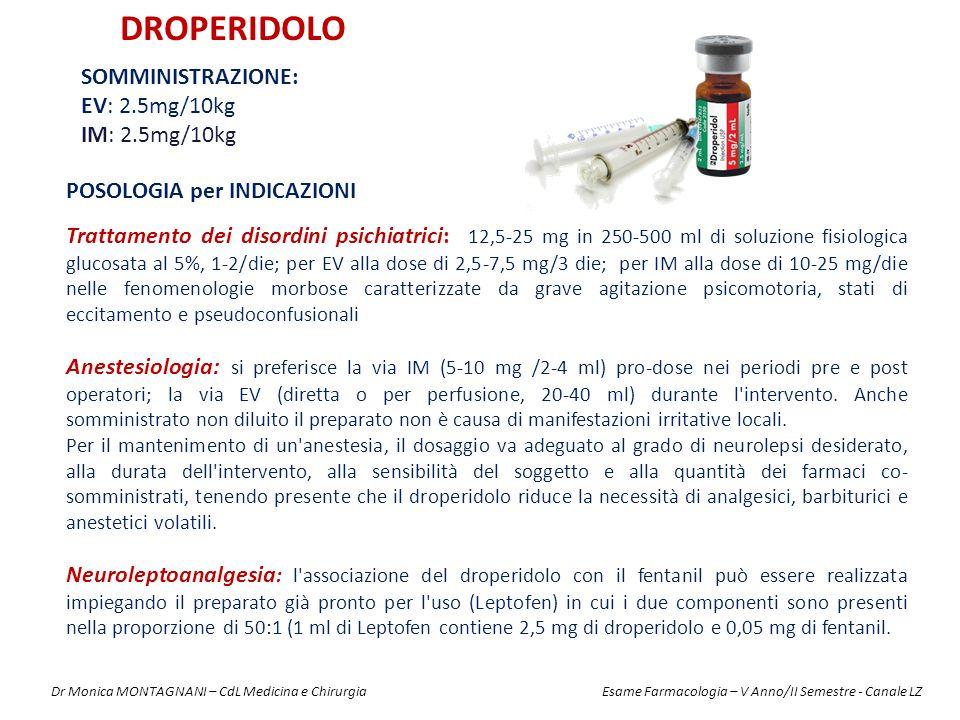 DROPERIDOLO SOMMINISTRAZIONE: EV: 2.5mg/10kg IM: 2.5mg/10kg POSOLOGIA per INDICAZIONI Trattamento dei disordini psichiatrici: 12,5-25 mg in 250-500 ml