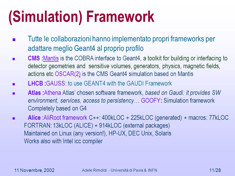 11 Novembre, 2002 Adele Rimoldi - Università di Pavia & INFN 11/28 (Simulation) Framework Tutte le collaborazioni hanno implementato propri frameworks per adattare meglio Geant4 al proprio profilo CMS : Mantis is the COBRA interface to Geant4, a toolkit for building or interfacing to detector geometries and sensitive volumes, generators, physics, magnetic fields, actions etc OSCAR(2) is the CMS Geant4 simulation based on Mantis LHCB : GAUSS: to use GEANT4 with the GAUDI Framework Atlas : Athena Atlas' chosen software framework, based on Gaudi: it provides SW environment, services, access to persistency… GOOFY : Simulation framework Completely based on G4 Alice :AliRoot framework C++: 400kLOC + 225kLOC (generated) + macros: 77kLOC FORTRAN: 13kLOC (ALICE) + 914kLOC (external packages) Maintained on Linux (any version!), HP-UX, DEC Unix, Solaris Works also with Intel icc compiler