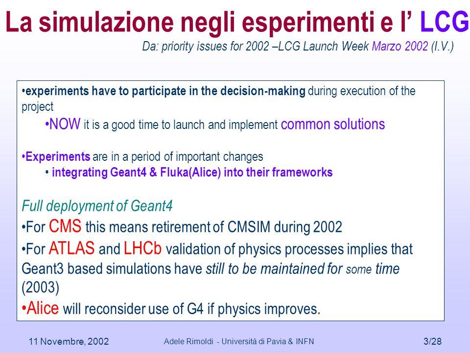 11 Novembre, 2002 Adele Rimoldi - Università di Pavia & INFN 4/28 LHC: quale simulazione – Geant3 Tutte le collaborazioni  stanno usando G3  concordano nell'affermare che G3 verra' dismesso  CMS & LHCb molto avanzate nella loro migrazione a G4 le prossime DC in G4  ATLAS sta avendo i propri DCs con G3 e sviluppando G4 Ma DC0 gia' effettuata (2001)con G4 (spettrometro a  +Tile) Nel solo spettrometro a  in G4 10**7 ev gia' prodotti per diversi studi –Accettanza geometrica –Muoni singoli e non, per tuning del programma di ricostruzione –tests di robustness  Alice e' ancora basata su G3 ma esiste una interfaccia operazionale a G4 (via AliRoot) Qual e' la dimensione del 'problema', ad esempio in Atlas.
