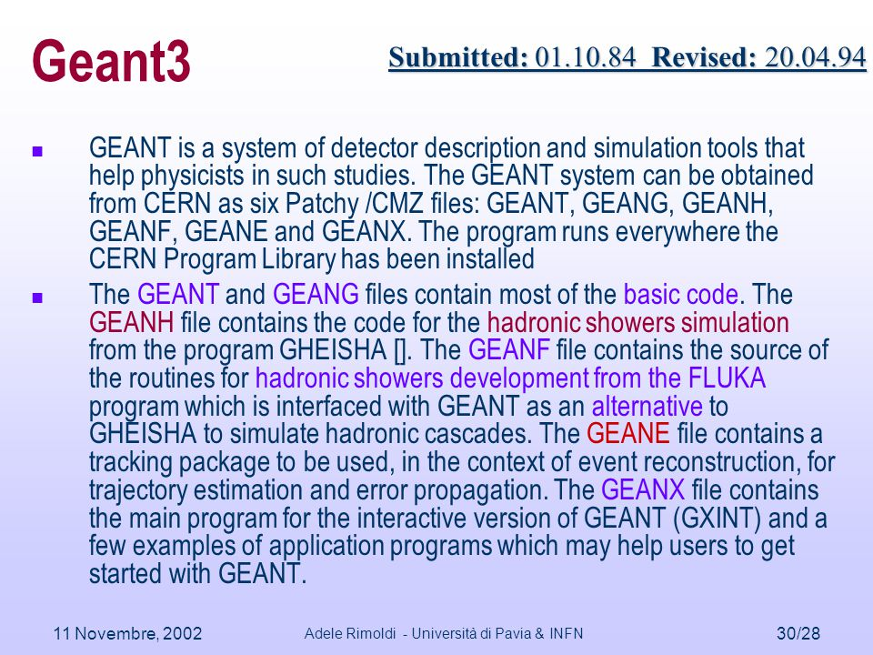 11 Novembre, 2002 Adele Rimoldi - Università di Pavia & INFN 30/28 Geant3 GEANT is a system of detector description and simulation tools that help phy