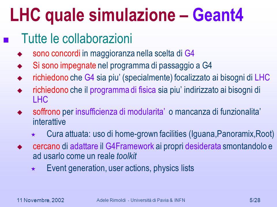 11 Novembre, 2002 Adele Rimoldi - Università di Pavia & INFN 5/28 LHC quale simulazione – Geant4 Tutte le collaborazioni  sono concordi in maggioranz
